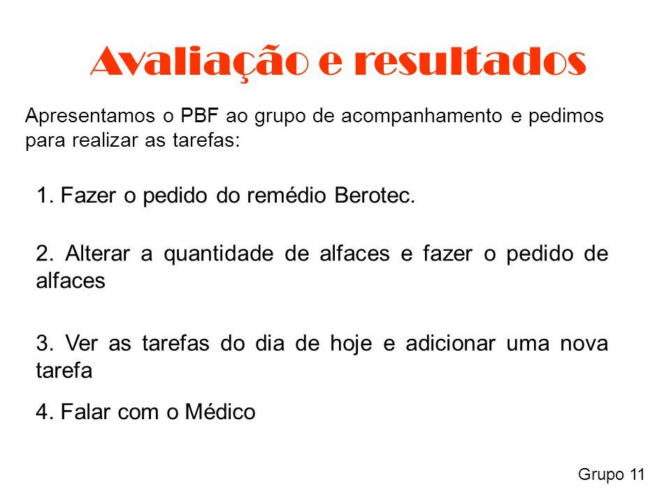 Grupo 11 Avaliação e resultados Apresentamos o PBF ao grupo de acompanhamento e pedimos para realizar as tarefas: 1. Fazer o pedido do remédio Berotec