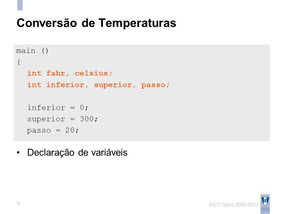 IAED Tagus,2009/2010 18 Conversão de Temperaturas main () { int fahr, celsius; int inferior, superior, passo; inferior = 0; superior = 300; passo = 20; Declaração de variáveis