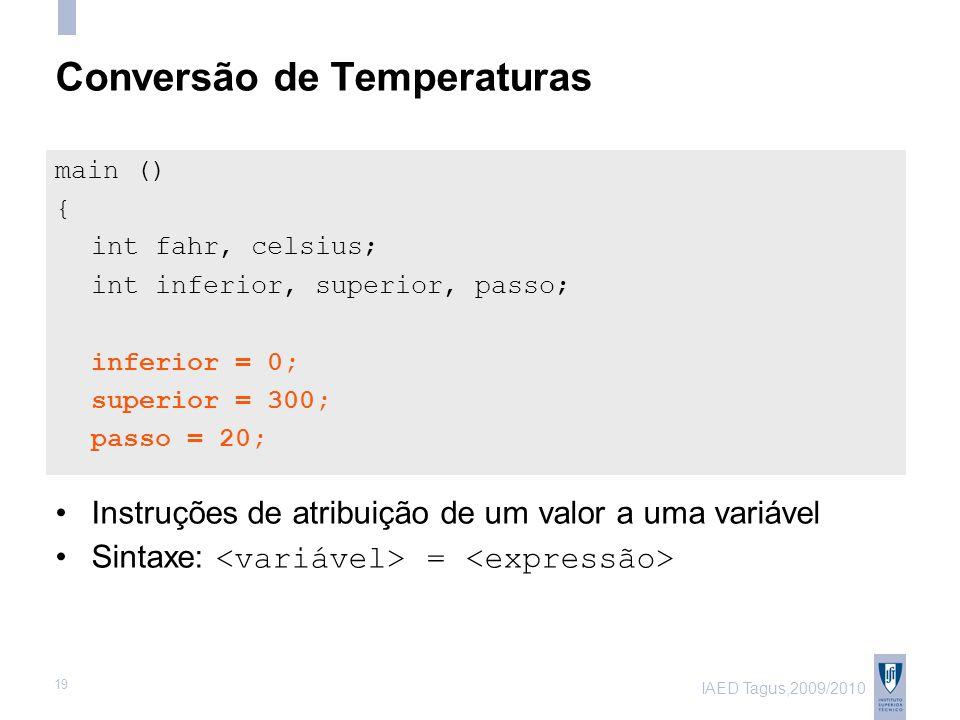IAED Tagus,2009/2010 19 Conversão de Temperaturas main () { int fahr, celsius; int inferior, superior, passo; inferior = 0; superior = 300; passo = 20; Instruções de atribuição de um valor a uma variável Sintaxe: =