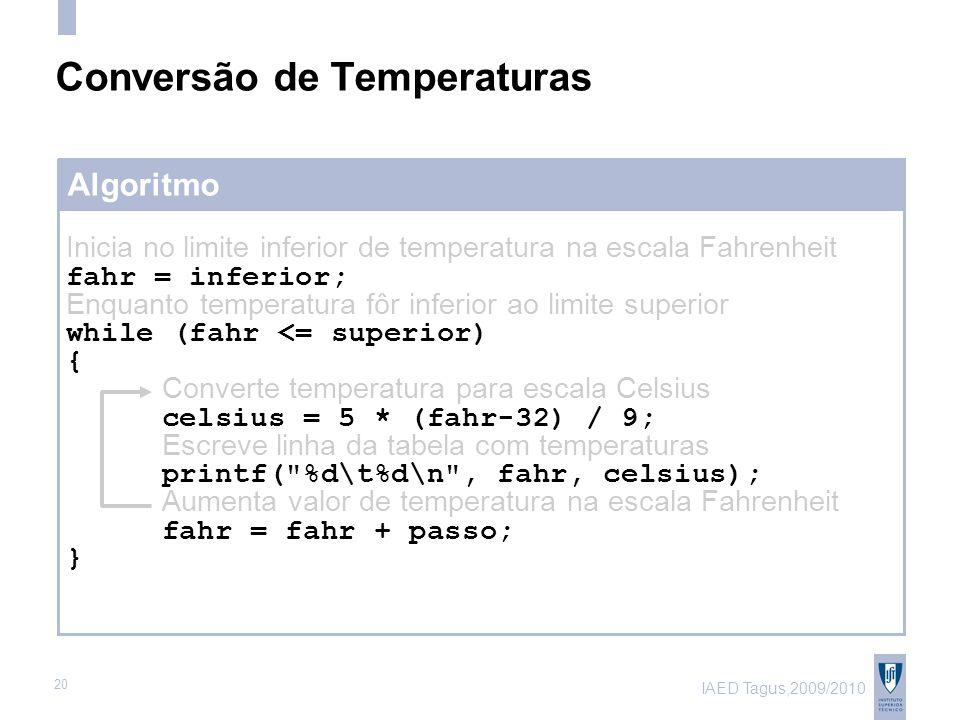 IAED Tagus,2009/2010 20 Algoritmo Conversão de Temperaturas Inicia no limite inferior de temperatura na escala Fahrenheit fahr = inferior; Enquanto temperatura fôr inferior ao limite superior while (fahr <= superior) { Converte temperatura para escala Celsius celsius = 5 * (fahr-32) / 9; Escreve linha da tabela com temperaturas printf( %d\t%d\n , fahr, celsius); Aumenta valor de temperatura na escala Fahrenheit fahr = fahr + passo; }