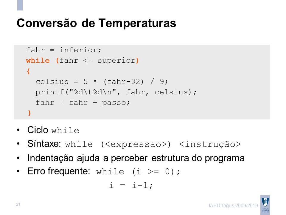 IAED Tagus,2009/2010 21 Conversão de Temperaturas fahr = inferior; while (fahr <= superior) { celsius = 5 * (fahr-32) / 9; printf( %d\t%d\n , fahr, celsius); fahr = fahr + passo; } Ciclo while Síntaxe: while ( ) Indentação ajuda a perceber estrutura do programa Erro frequente: while (i >= 0); i = i-1;