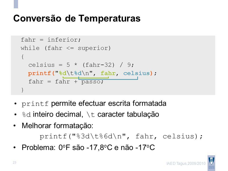 IAED Tagus,2009/2010 23 Conversão de Temperaturas fahr = inferior; while (fahr <= superior) { celsius = 5 * (fahr-32) / 9; printf( %d\t%d\n , fahr, celsius); fahr = fahr + passo; } printf permite efectuar escrita formatada %d inteiro decimal, \t caracter tabulação Melhorar formatação: printf( %3d\t%6d\n , fahr, celsius); Problema: 0 o F são -17,8 o C e não -17 o C