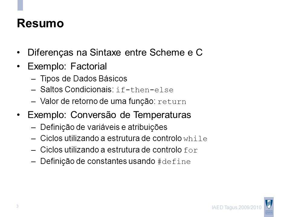 IAED Tagus,2009/2010 3 Resumo Diferenças na Sintaxe entre Scheme e C Exemplo: Factorial –Tipos de Dados Básicos –Saltos Condicionais: if-then-else –Valor de retorno de uma função: return Exemplo: Conversão de Temperaturas –Definição de variáveis e atribuições –Ciclos utilizando a estrutura de controlo while –Ciclos utilizando a estrutura de controlo for –Definição de constantes usando #define