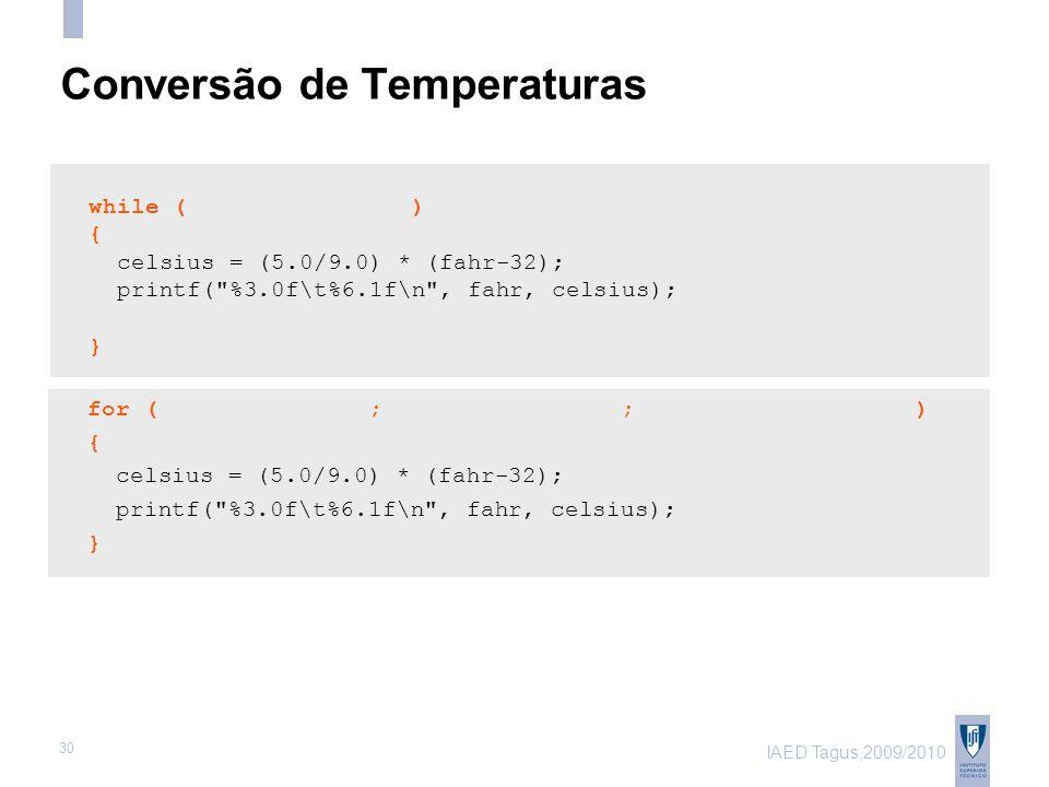 IAED Tagus,2009/2010 30 Conversão de Temperaturas while ( ) { celsius = (5.0/9.0) * (fahr-32); printf( %3.0f\t%6.1f\n , fahr, celsius); } for ( ; ; ) { celsius = (5.0/9.0) * (fahr-32); printf( %3.0f\t%6.1f\n , fahr, celsius); }