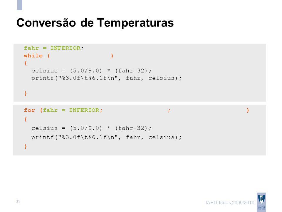 IAED Tagus,2009/2010 31 Conversão de Temperaturas fahr = INFERIOR; while ( ) { celsius = (5.0/9.0) * (fahr-32); printf( %3.0f\t%6.1f\n , fahr, celsius); } for (fahr = INFERIOR; ; ) { celsius = (5.0/9.0) * (fahr-32); printf( %3.0f\t%6.1f\n , fahr, celsius); }