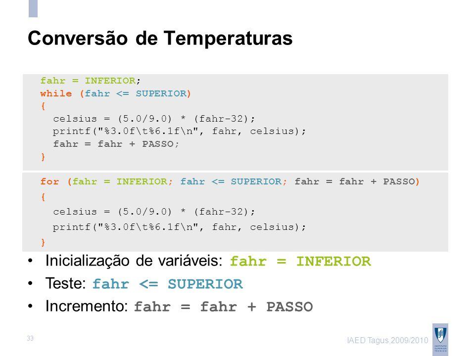 IAED Tagus,2009/2010 33 Conversão de Temperaturas fahr = INFERIOR; while (fahr <= SUPERIOR) { celsius = (5.0/9.0) * (fahr-32); printf( %3.0f\t%6.1f\n , fahr, celsius); fahr = fahr + PASSO; } for (fahr = INFERIOR; fahr <= SUPERIOR; fahr = fahr + PASSO) { celsius = (5.0/9.0) * (fahr-32); printf( %3.0f\t%6.1f\n , fahr, celsius); } Inicialização de variáveis: fahr = INFERIOR Teste: fahr <= SUPERIOR Incremento: fahr = fahr + PASSO