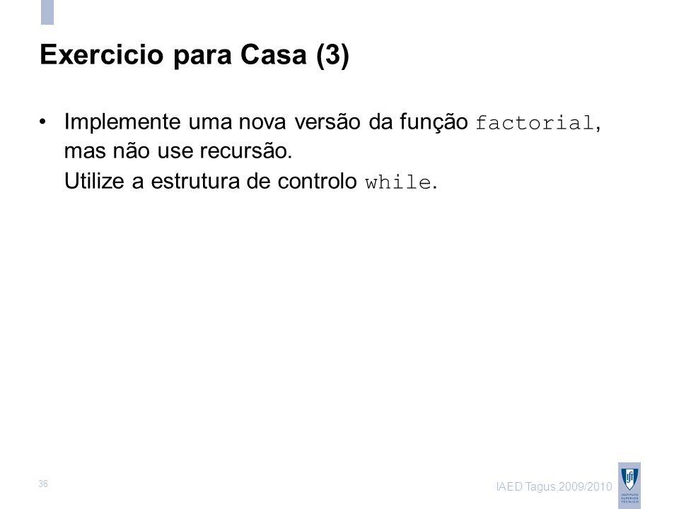 IAED Tagus,2009/2010 36 Exercicio para Casa (3) Implemente uma nova versão da função factorial, mas não use recursão.