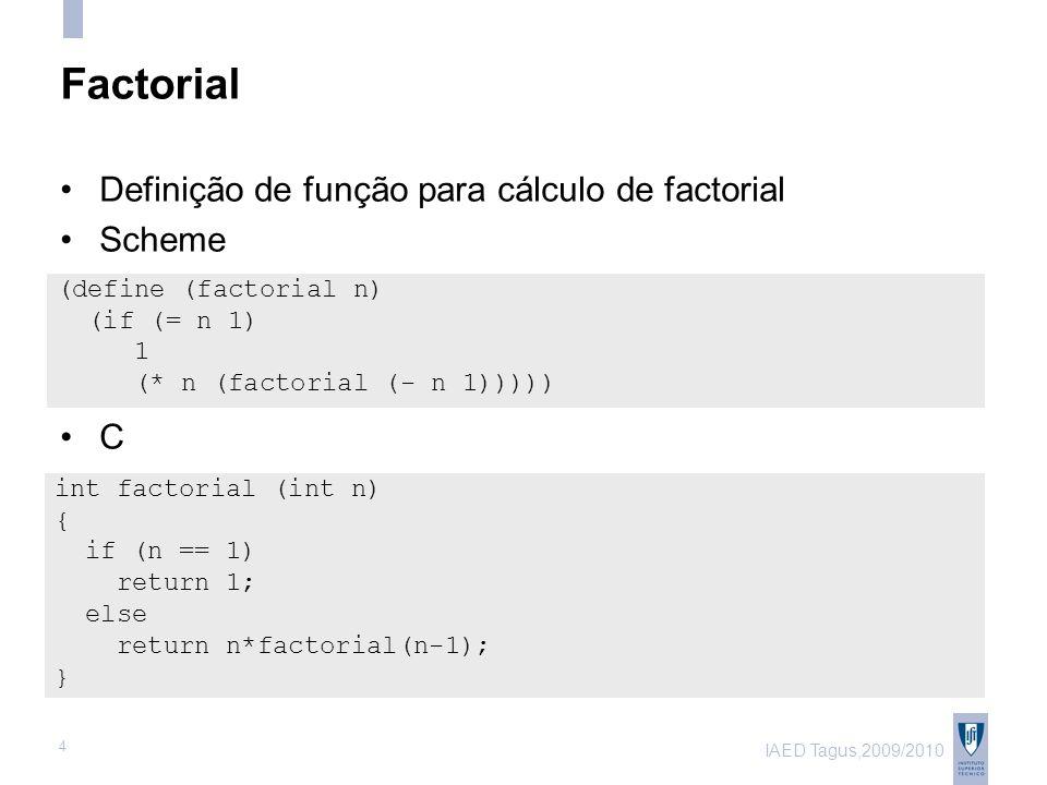 IAED Tagus,2009/2010 4 Factorial Definição de função para cálculo de factorial Scheme (define (factorial n) (if (= n 1) 1 (* n (factorial (- n 1))))) int factorial (int n) { if (n == 1) return 1; else return n*factorial(n-1); } C