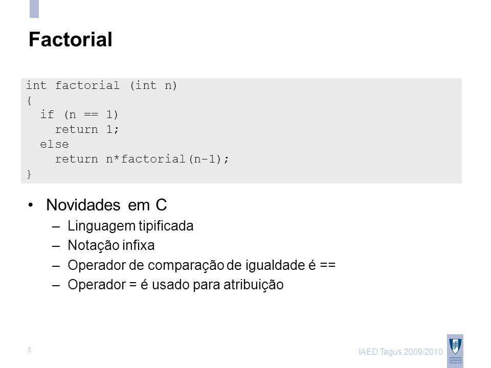 IAED Tagus,2009/2010 5 Factorial Novidades em C –Linguagem tipificada –Notação infixa –Operador de comparação de igualdade é == –Operador = é usado para atribuição int factorial (int n) { if (n == 1) return 1; else return n*factorial(n-1); }