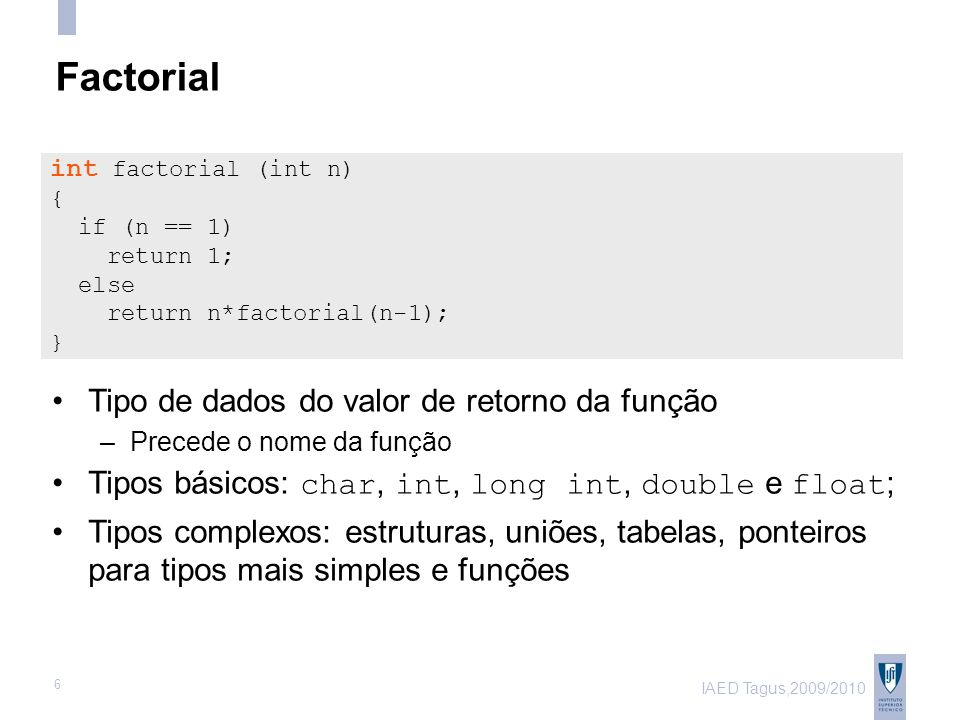 IAED Tagus,2009/2010 6 Factorial Tipo de dados do valor de retorno da função –Precede o nome da função Tipos básicos: char, int, long int, double e float ; Tipos complexos: estruturas, uniões, tabelas, ponteiros para tipos mais simples e funções int factorial (int n) { if (n == 1) return 1; else return n*factorial(n-1); }