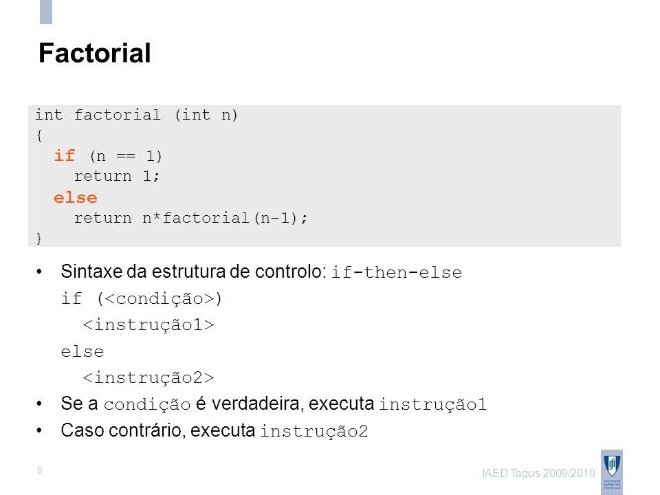 IAED Tagus,2009/2010 8 Factorial Sintaxe da estrutura de controlo: if-then-else if ( ) else Se a condição é verdadeira, executa instrução1 Caso contrário, executa instrução2 int factorial (int n) { if (n == 1) return 1; else return n*factorial(n-1); }