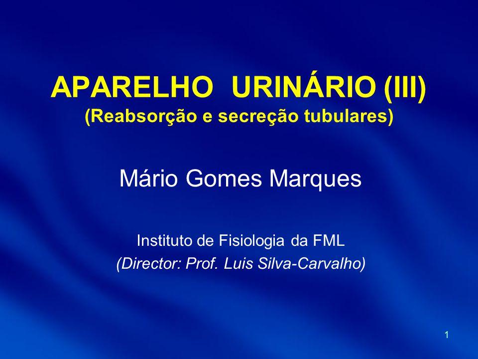 1 APARELHO URINÁRIO (III) (Reabsorção e secreção tubulares) Mário Gomes Marques Instituto de Fisiologia da FML (Director: Prof.