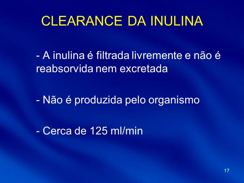 17 CLEARANCE DA INULINA - A inulina é filtrada livremente e não é reabsorvida nem excretada - Não é produzida pelo organismo - Cerca de 125 ml/min