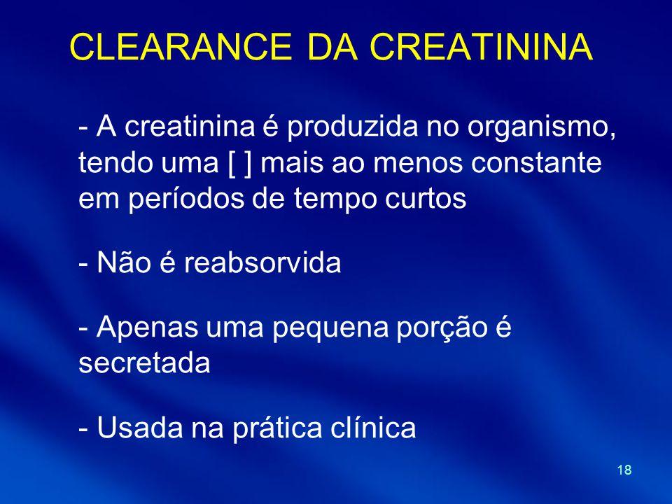 18 CLEARANCE DA CREATININA - A creatinina é produzida no organismo, tendo uma [ ] mais ao menos constante em períodos de tempo curtos - Não é reabsorv