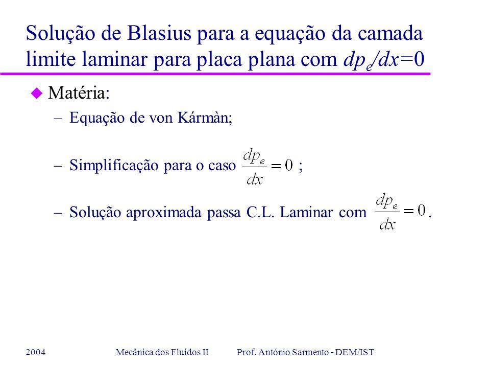 2004Mecânica dos Fluidos II Prof. António Sarmento - DEM/IST u Matéria: –Equação de von Kármàn; –Simplificação para o caso ; –Solução aproximada passa
