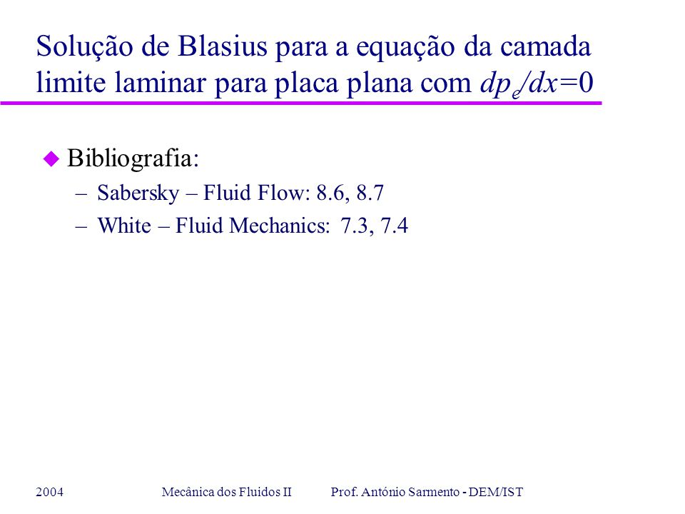 2004Mecânica dos Fluidos II Prof. António Sarmento - DEM/IST u Bibliografia: –Sabersky – Fluid Flow: 8.6, 8.7 –White – Fluid Mechanics: 7.3, 7.4 Soluç