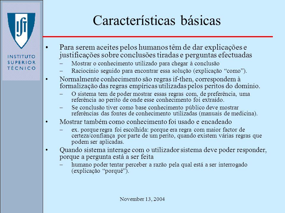 November 13, 2004 Características básicas Para serem aceites pelos humanos têm de dar explicações e justificações sobre conclusões tiradas e perguntas efectuadas –Mostrar o conhecimento utilizado para chegar à conclusão –Raciocínio seguido para encontrar essa solução (explicação como).
