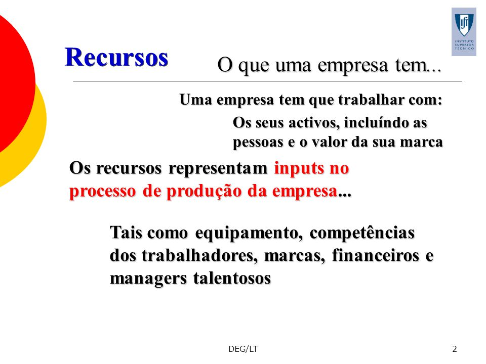 DEG/LT2 Os recursos representam inputs no processo de produção da empresa... Tais como equipamento, competências dos trabalhadores, marcas, financeiro