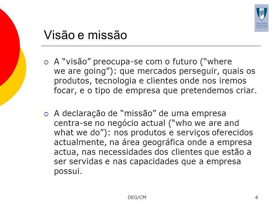 DEG/CM4 Visão e missão A visão preocupa-se com o futuro (where we are going): que mercados perseguir, quais os produtos, tecnologia e clientes onde nos iremos focar, e o tipo de empresa que pretendemos criar.