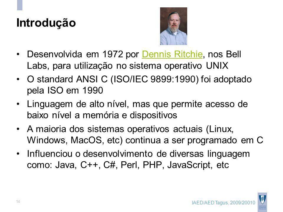 IAED/AED Tagus, 2009/20010 14 Introdução Desenvolvida em 1972 por Dennis Ritchie, nos Bell Labs, para utilização no sistema operativo UNIXDennis Ritchie O standard ANSI C (ISO/IEC 9899:1990) foi adoptado pela ISO em 1990 Linguagem de alto nível, mas que permite acesso de baixo nível a memória e dispositivos A maioria dos sistemas operativos actuais (Linux, Windows, MacOS, etc) continua a ser programado em C Influenciou o desenvolvimento de diversas linguagem como: Java, C++, C#, Perl, PHP, JavaScript, etc
