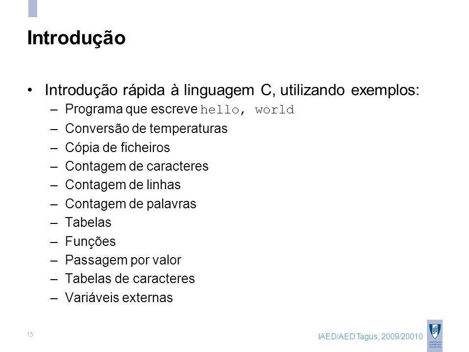 IAED/AED Tagus, 2009/20010 15 Introdução Introdução rápida à linguagem C, utilizando exemplos: –Programa que escreve hello, world –Conversão de temper
