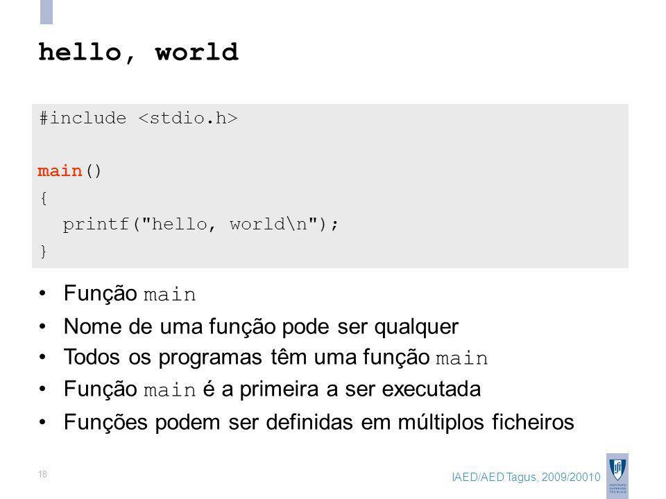 IAED/AED Tagus, 2009/20010 18 hello, world #include main() { printf( hello, world\n ); } Função main Nome de uma função pode ser qualquer Todos os programas têm uma função main Função main é a primeira a ser executada Funções podem ser definidas em múltiplos ficheiros