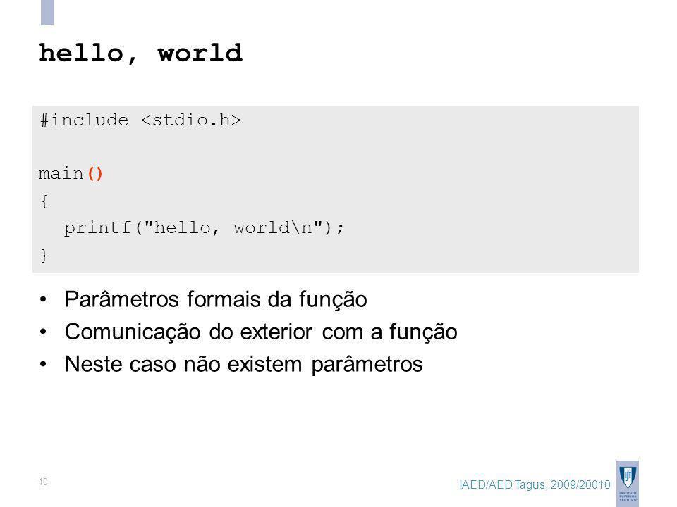 IAED/AED Tagus, 2009/20010 19 hello, world #include main() { printf( hello, world\n ); } Parâmetros formais da função Comunicação do exterior com a função Neste caso não existem parâmetros