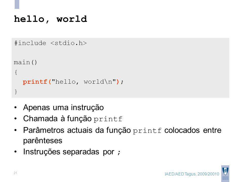 IAED/AED Tagus, 2009/20010 21 hello, world #include main() { printf( hello, world\n ); } Apenas uma instrução Chamada à função printf Parâmetros actuais da função printf colocados entre parênteses Instruções separadas por ;