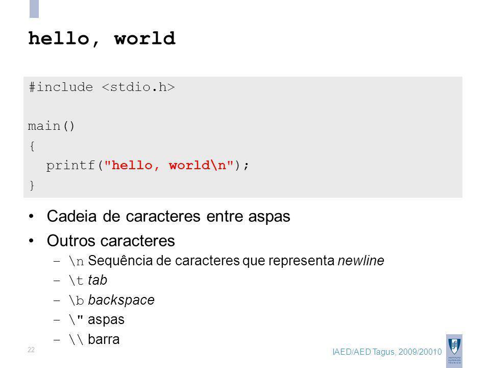 IAED/AED Tagus, 2009/20010 22 hello, world #include main() { printf( hello, world\n ); } Cadeia de caracteres entre aspas Outros caracteres –\n Sequência de caracteres que representa newline –\t tab –\b backspace –\ aspas –\\ barra
