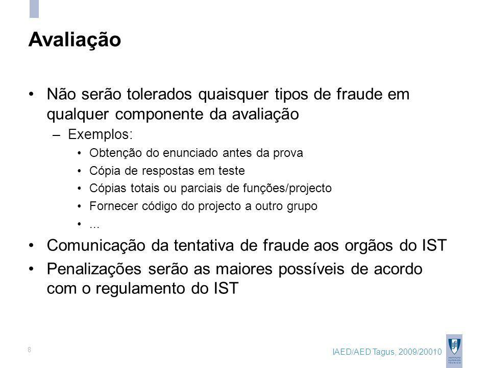 IAED/AED Tagus, 2009/20010 8 Avaliação Não serão tolerados quaisquer tipos de fraude em qualquer componente da avaliação –Exemplos: Obtenção do enunciado antes da prova Cópia de respostas em teste Cópias totais ou parciais de funções/projecto Fornecer código do projecto a outro grupo...