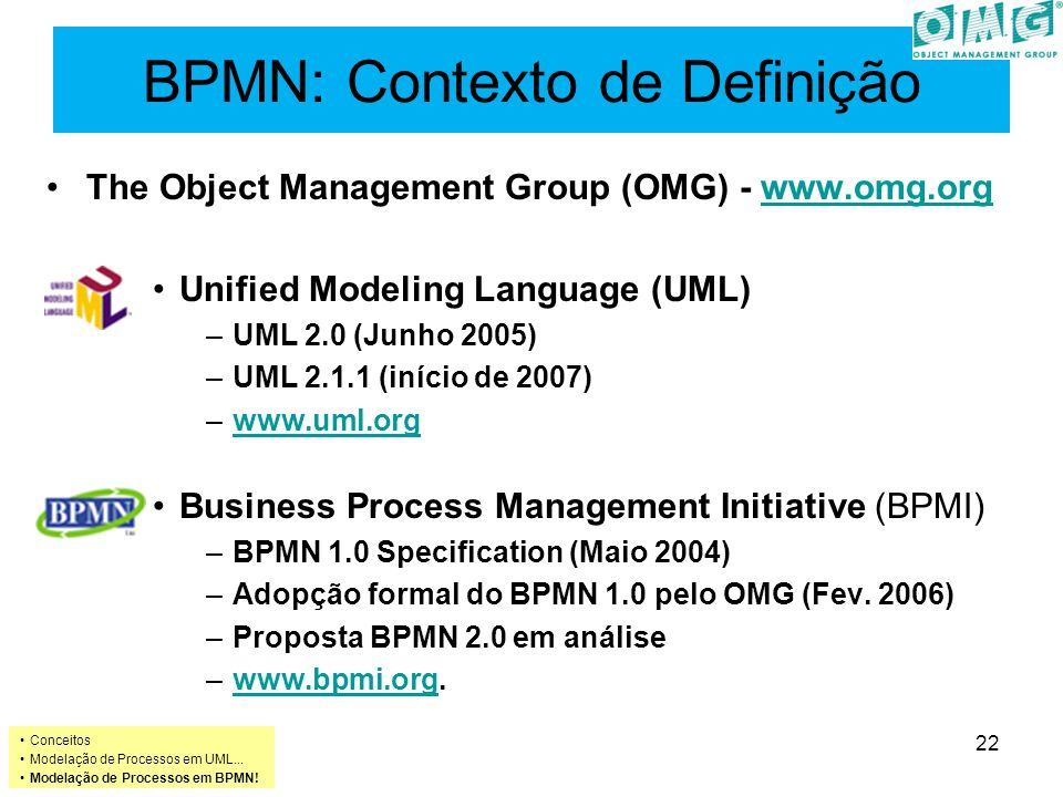 BPMN: Contexto de Definição The Object Management Group (OMG) - www.omg.orgwww.omg.org Unified Modeling Language (UML) –UML 2.0 (Junho 2005) –UML 2.1.1 (início de 2007) –www.uml.orgwww.uml.org Business Process Management Initiative (BPMI) –BPMN 1.0 Specification (Maio 2004) –Adopção formal do BPMN 1.0 pelo OMG (Fev.