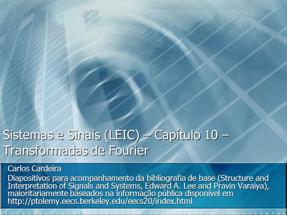 Sistemas e Sinais (LEIC) – Capítulo 10 – Transformadas de Fourier Carlos Cardeira Diapositivos para acompanhamento da bibliografia de base (Structure and Interpretation of Signals and Systems, Edward A.