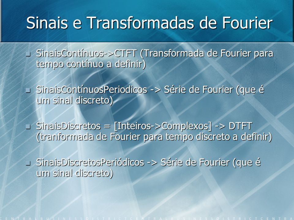Sinais e Transformadas de Fourier SinaisContínuos->CTFT (Transformada de Fourier para tempo contínuo a definir) SinaisContínuos->CTFT (Transformada de Fourier para tempo contínuo a definir) SinaisContínuosPeriodicos -> Série de Fourier (que é um sinal discreto) SinaisContínuosPeriodicos -> Série de Fourier (que é um sinal discreto) SinaisDiscretos = [Inteiros->Complexos] -> DTFT (tranformada de Fourier para tempo discreto a definir) SinaisDiscretos = [Inteiros->Complexos] -> DTFT (tranformada de Fourier para tempo discreto a definir) SinaisDiscretosPeriódicos -> Série de Fourier (que é um sinal discreto) SinaisDiscretosPeriódicos -> Série de Fourier (que é um sinal discreto)