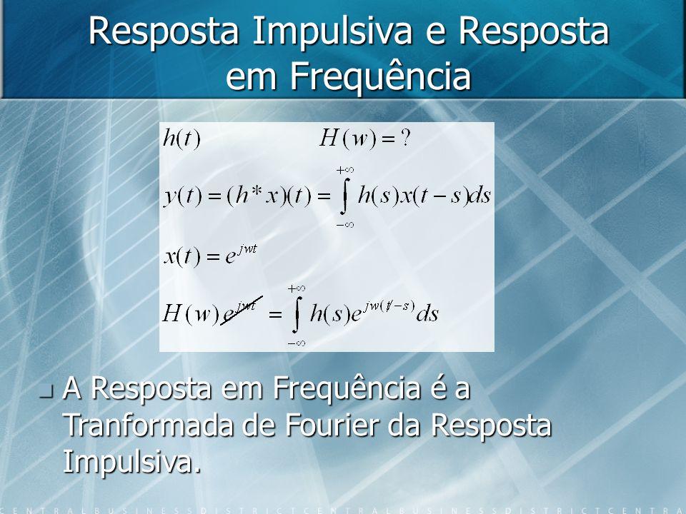 Resposta Impulsiva e Resposta em Frequência A Resposta em Frequência é a Tranformada de Fourier da Resposta Impulsiva. A Resposta em Frequência é a Tr