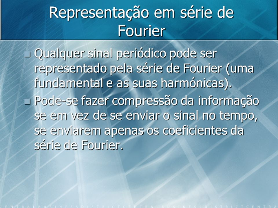 Representação em série de Fourier Qualquer sinal periódico pode ser representado pela série de Fourier (uma fundamental e as suas harmónicas).