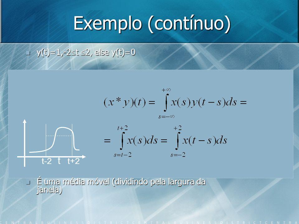 Exemplo (contínuo) t t+2t-2 y(t)=1,-2 t 2, else y(t)=0 y(t)=1,-2 t 2, else y(t)=0 É uma média móvel (dividindo pela largura da janela) É uma média móv