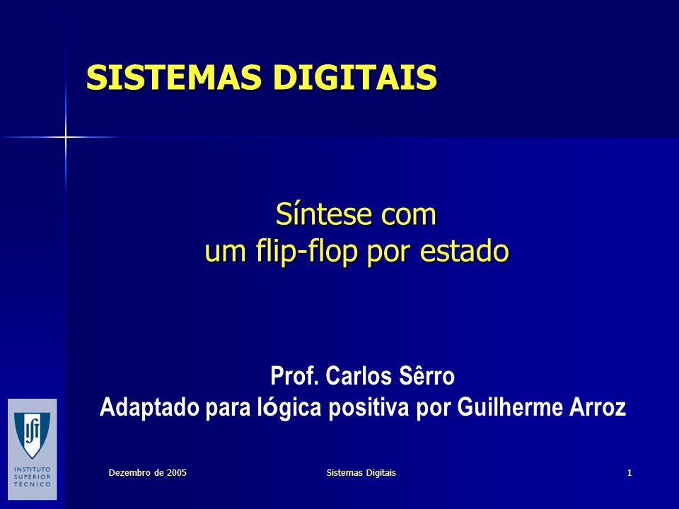 Dezembro de 2005 Sistemas Digitais 1 Síntese com um flip-flop por estado Prof. Carlos Sêrro Adaptado para l ó gica positiva por Guilherme Arroz SISTEM