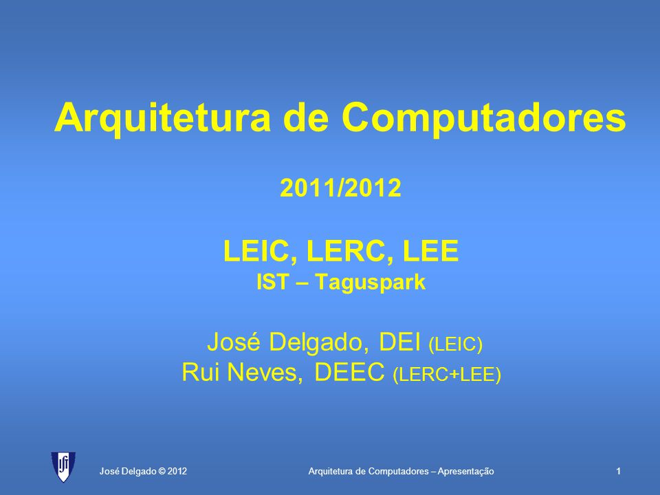 Arquitetura de Computadores – Apresentação1José Delgado © 2012 Arquitetura de Computadores 2011/2012 LEIC, LERC, LEE IST – Taguspark José Delgado, DEI (LEIC) Rui Neves, DEEC (LERC+LEE)