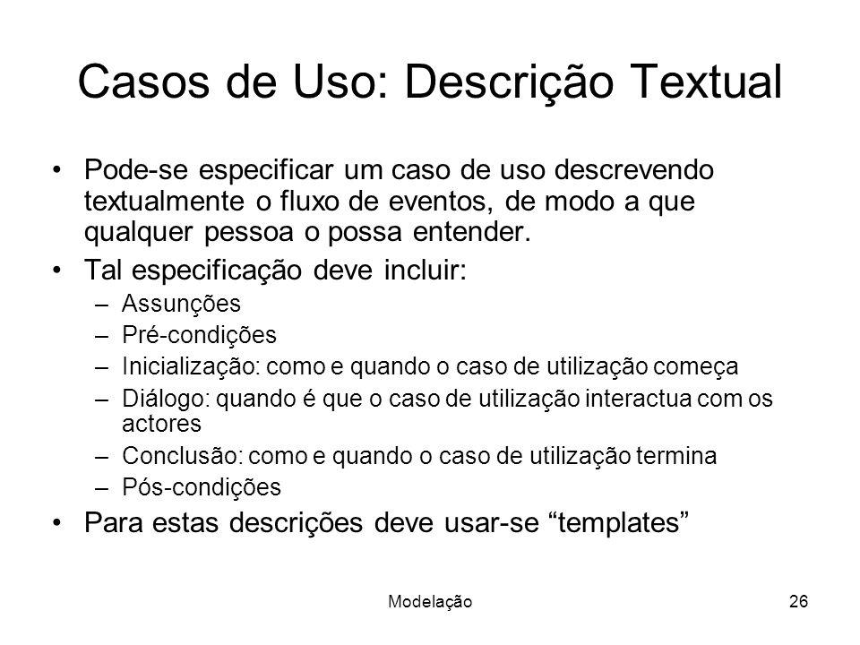Modelação26 Casos de Uso: Descrição Textual Pode-se especificar um caso de uso descrevendo textualmente o fluxo de eventos, de modo a que qualquer pes