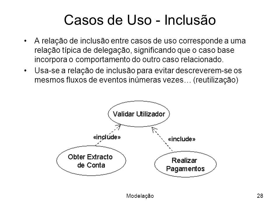 Modelação28 Casos de Uso - Inclusão A relação de inclusão entre casos de uso corresponde a uma relação típica de delegação, significando que o caso ba