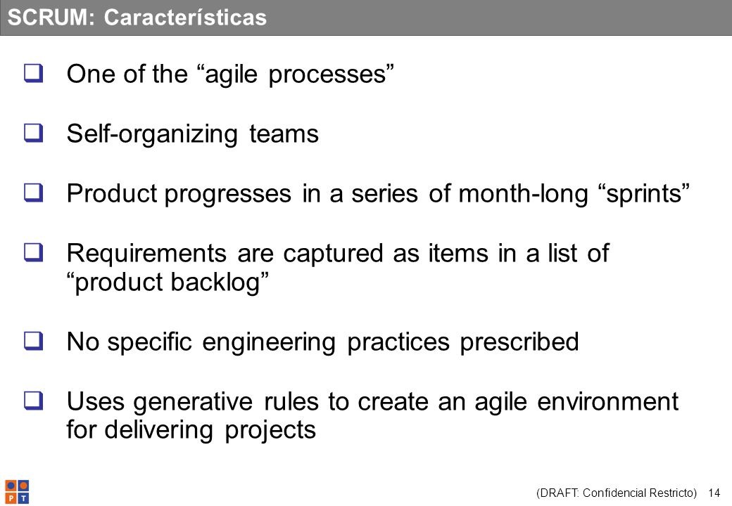 (DRAFT: Confidencial Restricto) 14 SCRUM: Características One of the agile processes Self-organizing teams Product progresses in a series of month-lon