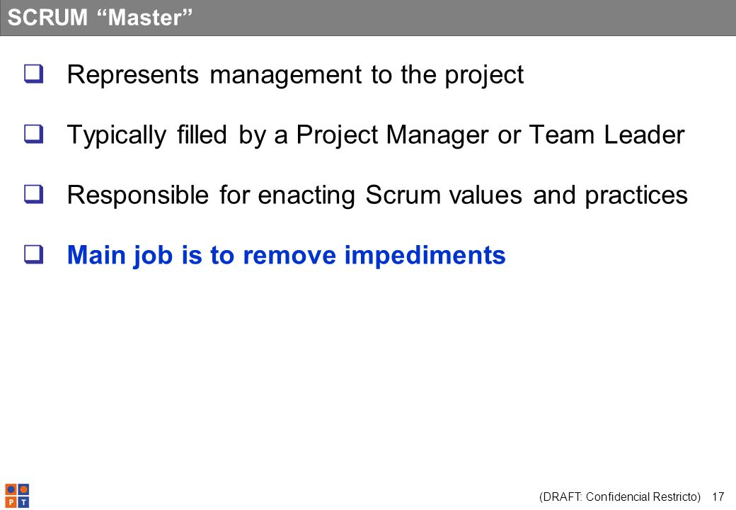 (DRAFT: Confidencial Restricto) 17 SCRUM Master Represents management to the project Typically filled by a Project Manager or Team Leader Responsible