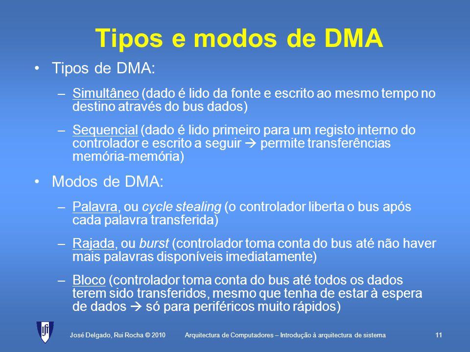 Arquitectura de Computadores – Introdução à arquitectura de sistema11 Tipos e modos de DMA Tipos de DMA: –Simultâneo (dado é lido da fonte e escrito ao mesmo tempo no destino através do bus dados) –Sequencial (dado é lido primeiro para um registo interno do controlador e escrito a seguir permite transferências memória-memória) Modos de DMA: –Palavra, ou cycle stealing (o controlador liberta o bus após cada palavra transferida) –Rajada, ou burst (controlador toma conta do bus até não haver mais palavras disponíveis imediatamente) –Bloco (controlador toma conta do bus até todos os dados terem sido transferidos, mesmo que tenha de estar à espera de dados só para periféricos muito rápidos) José Delgado, Rui Rocha © 2010