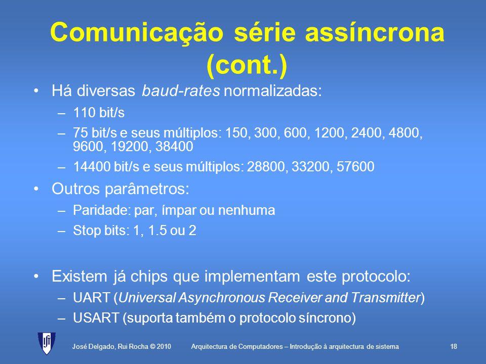 Arquitectura de Computadores – Introdução à arquitectura de sistema18 Comunicação série assíncrona (cont.) Há diversas baud-rates normalizadas: –110 bit/s –75 bit/s e seus múltiplos: 150, 300, 600, 1200, 2400, 4800, 9600, 19200, 38400 –14400 bit/s e seus múltiplos: 28800, 33200, 57600 Outros parâmetros: –Paridade: par, ímpar ou nenhuma –Stop bits: 1, 1.5 ou 2 Existem já chips que implementam este protocolo: –UART (Universal Asynchronous Receiver and Transmitter) –USART (suporta também o protocolo síncrono) José Delgado, Rui Rocha © 2010