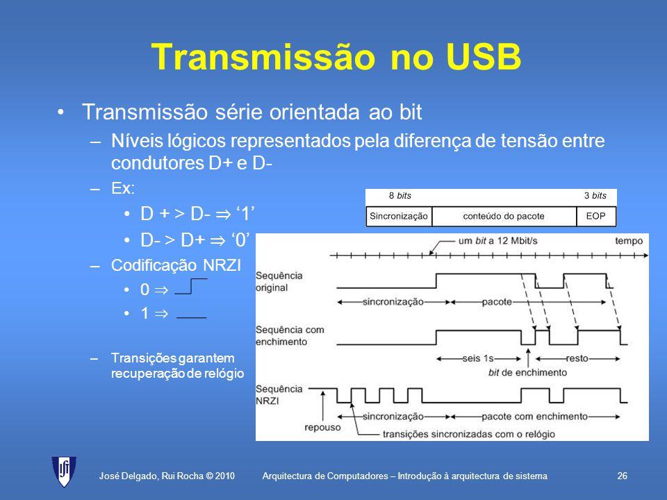 Arquitectura de Computadores – Introdução à arquitectura de sistema26 Transmissão no USB Transmissão série orientada ao bit –Níveis lógicos representados pela diferença de tensão entre condutores D+ e D- –Ex: D + > D- 1 D- > D+ 0 –Codificação NRZI 0 1 –Transições garantem recuperação de relógio José Delgado, Rui Rocha © 2010