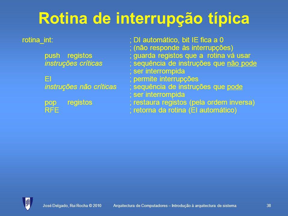 Arquitectura de Computadores – Introdução à arquitectura de sistema38 Rotina de interrupção típica rotina_int:; DI automático, bit IE fica a 0 ; (não responde às interrupções) pushregistos; guarda registos que a rotina vá usar instruções críticas; sequência de instruções que não pode ; ser interrompida EI; permite interrupções instruções não críticas; sequência de instruções que pode ; ser interrompida popregistos; restaura registos (pela ordem inversa) RFE; retorna da rotina (EI automático) José Delgado, Rui Rocha © 2010