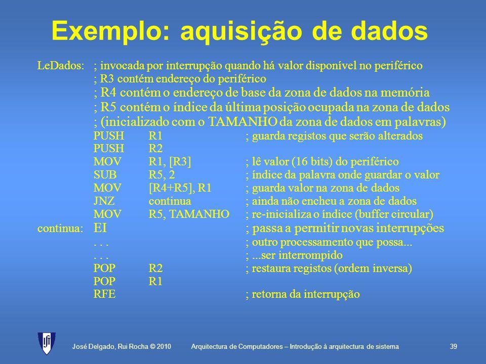 Arquitectura de Computadores – Introdução à arquitectura de sistema39José Delgado, Rui Rocha © 2010 LeDados:; invocada por interrupção quando há valor disponível no periférico ; R3 contém endereço do periférico ; R4 contém o endereço de base da zona de dados na memória ; R5 contém o índice da última posição ocupada na zona de dados ; (inicializado com o TAMANHO da zona de dados em palavras) PUSHR1; guarda registos que serão alterados PUSHR2 MOVR1, [R3]; lê valor (16 bits) do periférico SUBR5, 2; índice da palavra onde guardar o valor MOV[R4+R5], R1 ; guarda valor na zona de dados JNZcontinua; ainda não encheu a zona de dados MOVR5, TAMANHO; re-inicializa o índice (buffer circular) continua: EI; passa a permitir novas interrupções...; outro processamento que possa......;...ser interrompido POPR2; restaura registos (ordem inversa) POPR1 RFE; retorna da interrupção Exemplo: aquisição de dados