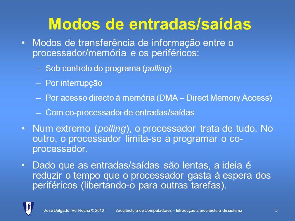 Arquitectura de Computadores – Introdução à arquitectura de sistema5 Modos de entradas/saídas Modos de transferência de informação entre o processador/memória e os periféricos: –Sob controlo do programa (polling) –Por interrupção –Por acesso directo à memória (DMA – Direct Memory Access) –Com co-processador de entradas/saídas Num extremo (polling), o processador trata de tudo.
