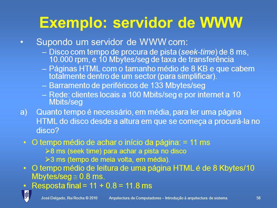 Arquitectura de Computadores – Introdução à arquitectura de sistema58 Exemplo: servidor de WWW Supondo um servidor de WWW com: –Disco com tempo de procura de pista (seek-time) de 8 ms, 10.000 rpm, e 10 Mbytes/seg de taxa de transferência –Páginas HTML com o tamanho médio de 8 KB e que cabem totalmente dentro de um sector (para simplificar).