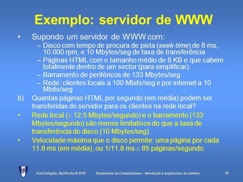 Arquitectura de Computadores – Introdução à arquitectura de sistema59 Exemplo: servidor de WWW Supondo um servidor de WWW com: –Disco com tempo de procura de pista (seek-time) de 8 ms, 10.000 rpm, e 10 Mbytes/seg de taxa de transferência –Páginas HTML com o tamanho médio de 8 KB e que cabem totalmente dentro de um sector (para simplificar).